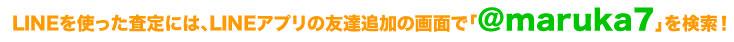 LINEを使った査定には、LINEアプリの友達追加の画面で「@maruka7」を検索!